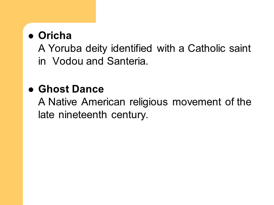 Oricha A Yoruba deity identified with a Catholic saint in Vodou and Santeria. Ghost Dance A Native American religious movement of the late nineteenth