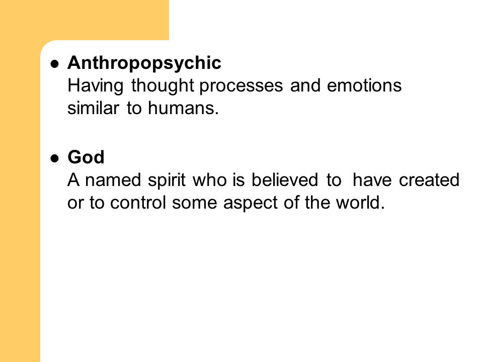 Anthropopsychic Having thought processes and emotions similar to humans. God A named spirit who is believed to have created or to control some aspect
