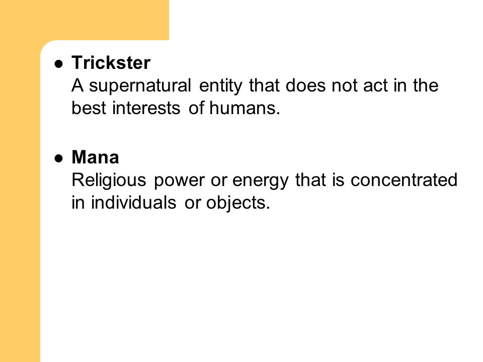 Trickster A supernatural entity that does not act in the best interests of humans. Mana Religious power or energy that is concentrated in individuals