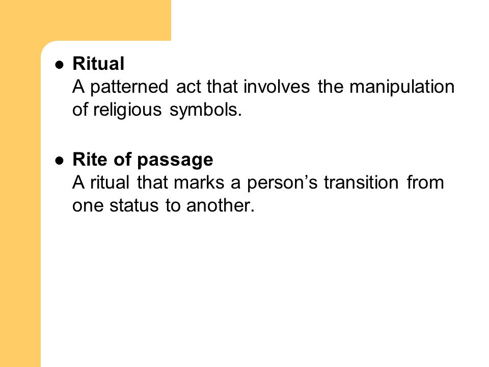 Ritual A patterned act that involves the manipulation of religious symbols. Rite of passage A ritual that marks a person's transition from one status