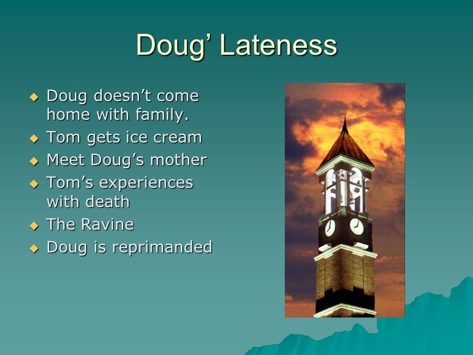 Doug' Lateness DDDDoug doesn't come home with family. TTTTom gets ice cream MMMMeet Doug's mother TTTTom's experiences with death TT