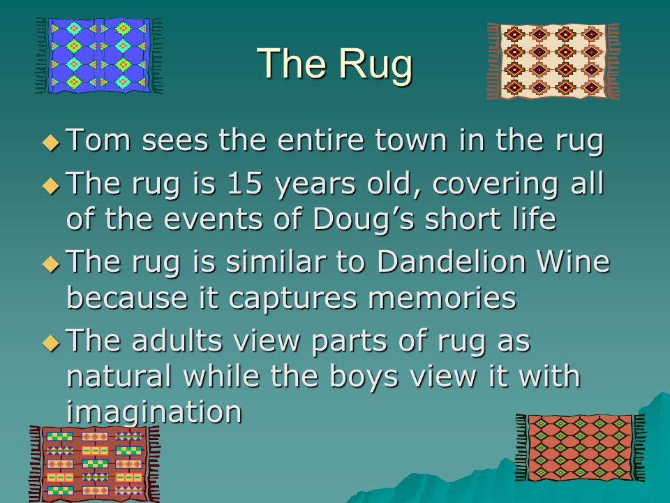 The Rug  Tom sees the entire town in the rug  The rug is 15 years old, covering all of the events of Doug's short life  The rug is similar to Dande