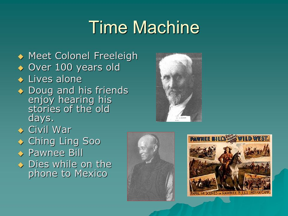 Time Machine MMMMeet Colonel Freeleigh OOOOver 100 years old LLLLives alone DDDDoug and his friends enjoy hearing his stories of the o