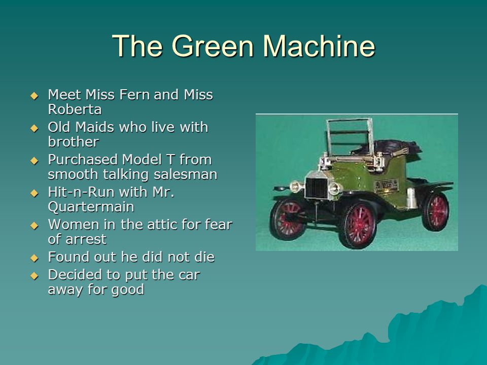 The Green Machine MMMMeet Miss Fern and Miss Roberta OOOOld Maids who live with brother PPPPurchased Model T from smooth talking salesman