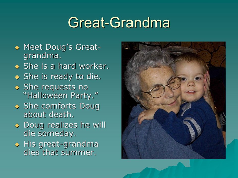 "Great-Grandma MMMMeet Doug's Great- grandma. SSSShe is a hard worker. SSSShe is ready to die. SSSShe requests no ""Halloween Party."" S"