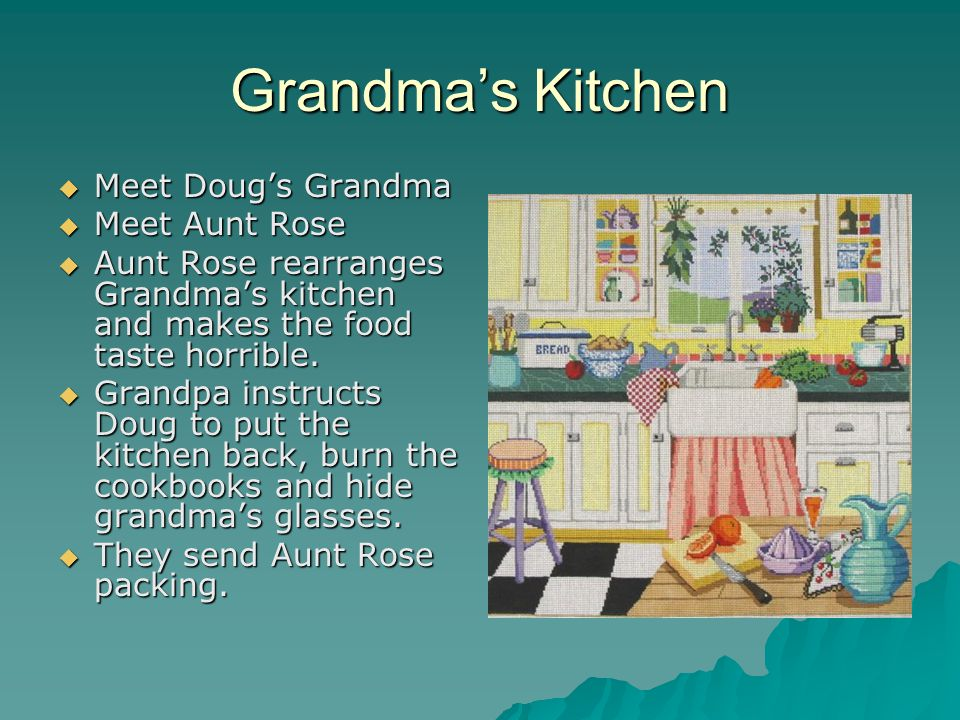 Grandma's Kitchen MMMMeet Doug's Grandma MMMMeet Aunt Rose AAAAunt Rose rearranges Grandma's kitchen and makes the food taste horrible. G