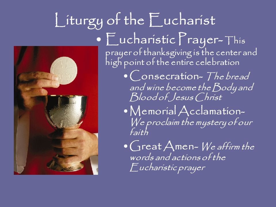 Liturgy of the Eucharist Eucharistic Prayer- This prayer of thanksgiving is the center and high point of the entire celebration Consecration- The bread and wine become the Body and Blood of Jesus Christ Memorial Acclamation- We proclaim the mystery of our faith Great Amen- We affirm the words and actions of the Eucharistic prayer