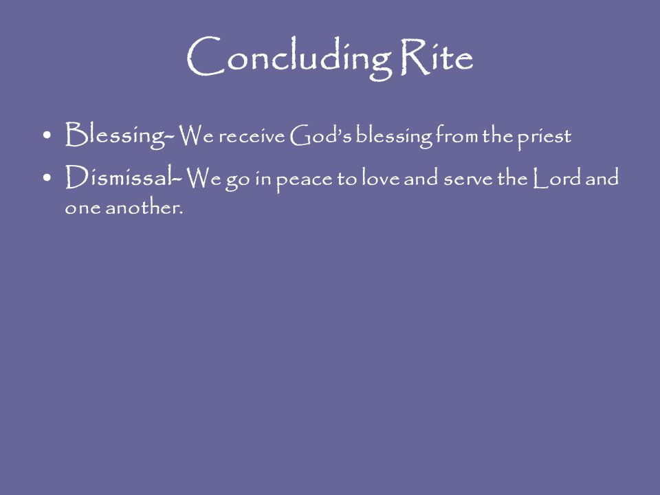Concluding Rite Blessing - We receive God's blessing from the priest Dismissal - We go in peace to love and serve the Lord and one another.