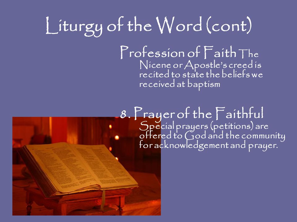 Liturgy of the Word (cont) Profession of Faith The Nicene or Apostle's creed is recited to state the beliefs we received at baptism 8. Prayer of the F