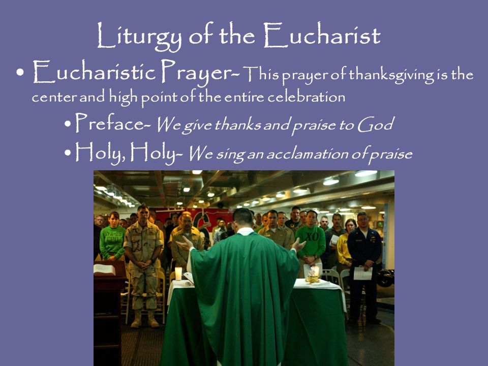Liturgy of the Eucharist Eucharistic Prayer- This prayer of thanksgiving is the center and high point of the entire celebration Preface- We give thank