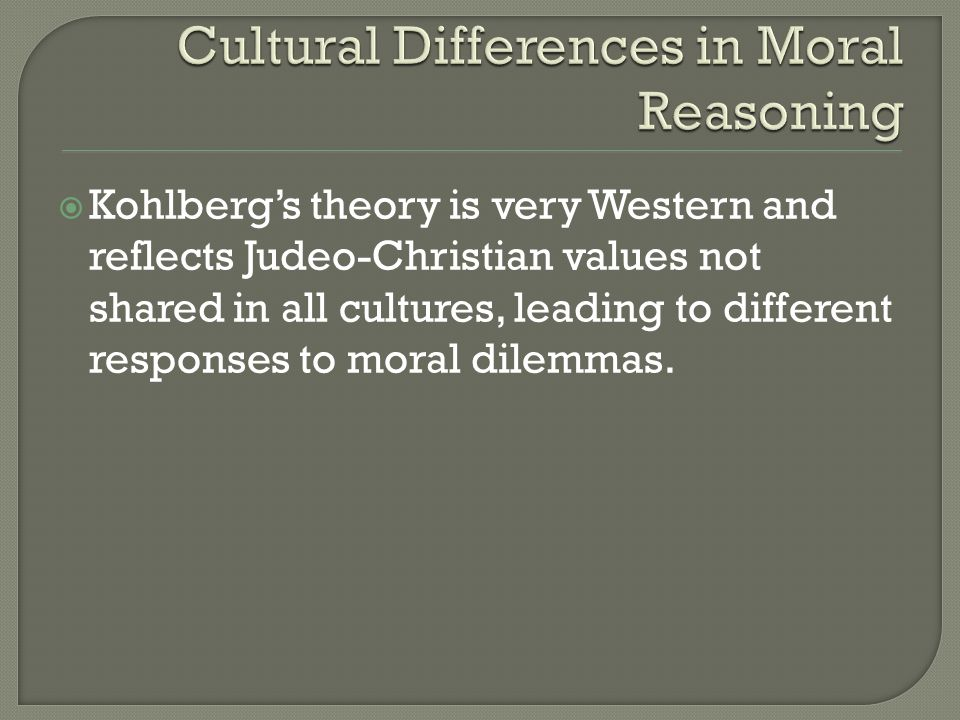  Kohlberg's theory is very Western and reflects Judeo-Christian values not shared in all cultures, leading to different responses to moral dilemmas.