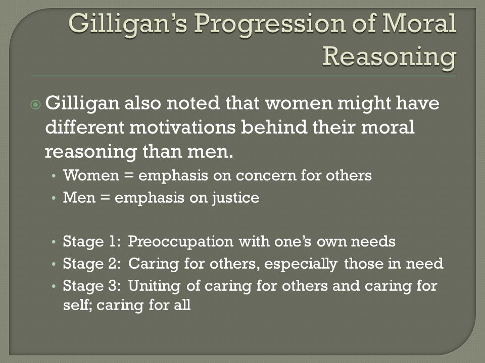  Gilligan also noted that women might have different motivations behind their moral reasoning than men. Women = emphasis on concern for others Men =