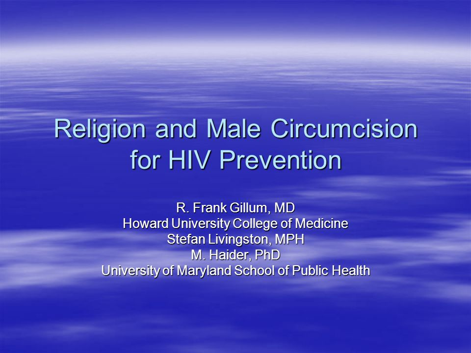 Religion and Male Circumcision for HIV Prevention R. Frank Gillum, MD Howard University College of Medicine Stefan Livingston, MPH M. Haider, PhD Univ