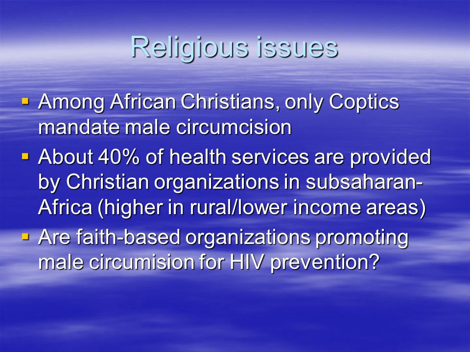 Religious issues  Among African Christians, only Coptics mandate male circumcision  About 40% of health services are provided by Christian organizations in subsaharan- Africa (higher in rural/lower income areas)  Are faith-based organizations promoting male circumision for HIV prevention