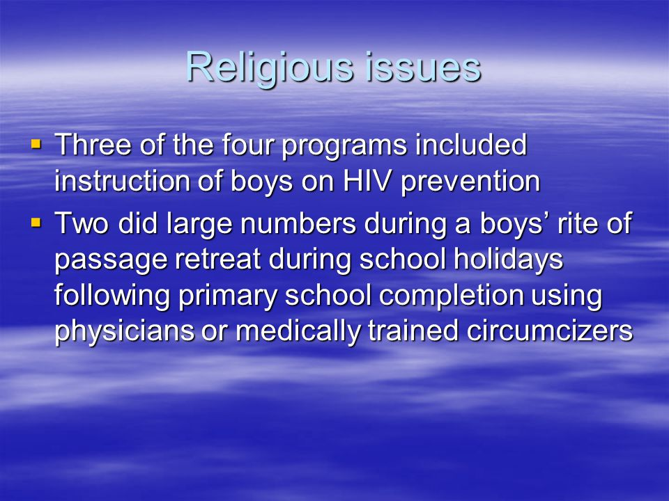 Religious issues  Three of the four programs included instruction of boys on HIV prevention  Two did large numbers during a boys' rite of passage retreat during school holidays following primary school completion using physicians or medically trained circumcizers