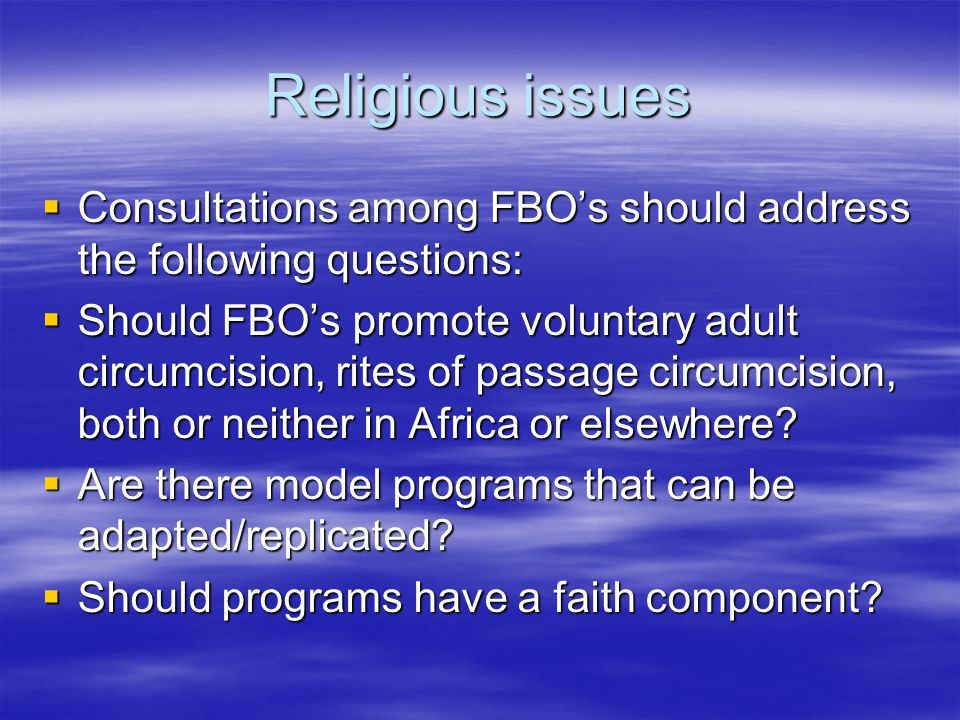 Religious issues  Consultations among FBO's should address the following questions:  Should FBO's promote voluntary adult circumcision, rites of pas