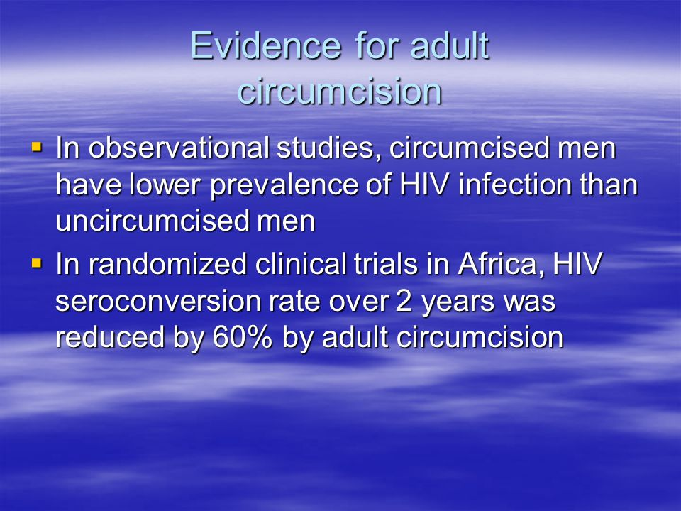 Evidence for adult circumcision  In observational studies, circumcised men have lower prevalence of HIV infection than uncircumcised men  In randomized clinical trials in Africa, HIV seroconversion rate over 2 years was reduced by 60% by adult circumcision