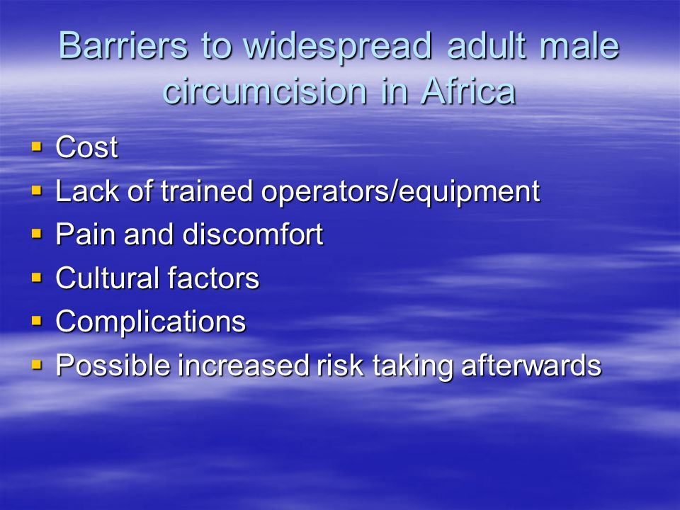 Barriers to widespread adult male circumcision in Africa  Cost  Lack of trained operators/equipment  Pain and discomfort  Cultural factors  Complications  Possible increased risk taking afterwards