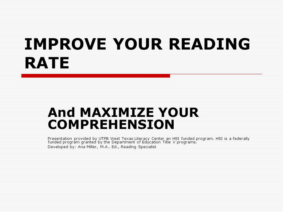 IMPROVE YOUR READING RATE And MAXIMIZE YOUR COMPREHENSION Presentation provided by UTPB West Texas Literacy Center an HSI funded program.