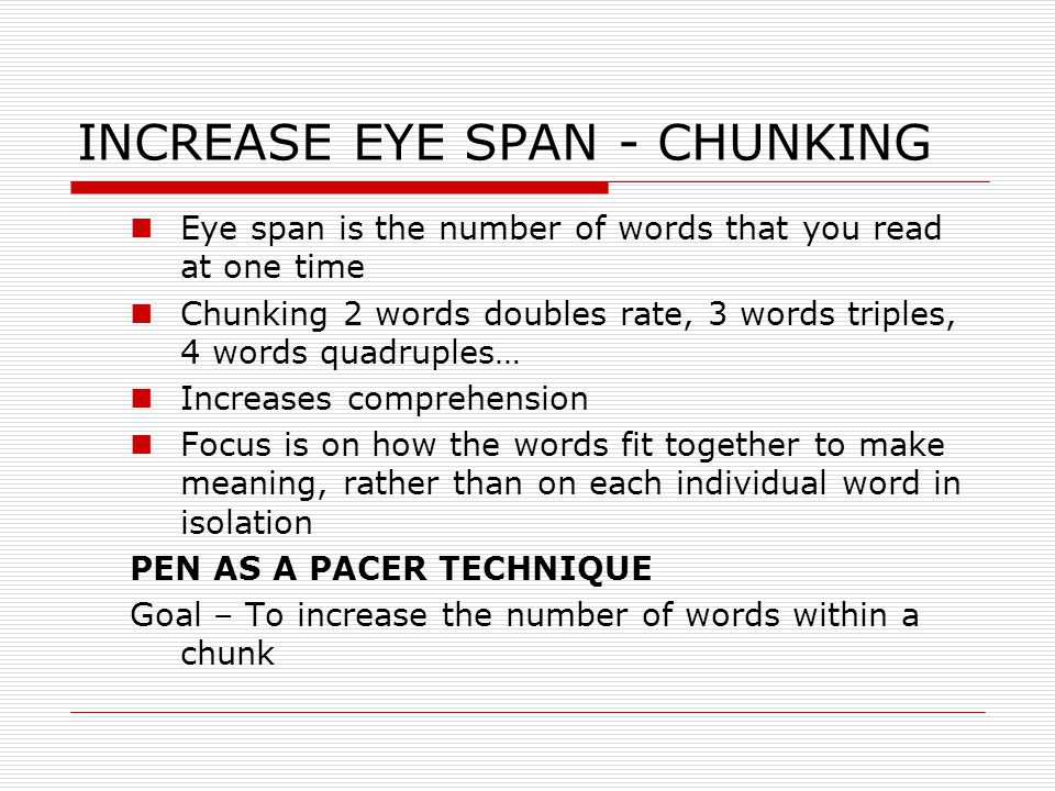 INCREASE EYE SPAN - CHUNKING Eye span is the number of words that you read at one time Chunking 2 words doubles rate, 3 words triples, 4 words quadruples… Increases comprehension Focus is on how the words fit together to make meaning, rather than on each individual word in isolation PEN AS A PACER TECHNIQUE Goal – To increase the number of words within a chunk
