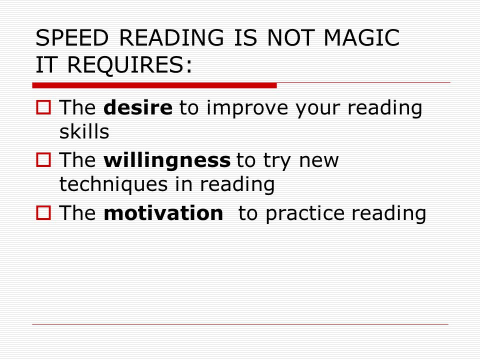 SPEED READING IS NOT MAGIC IT REQUIRES:  The desire to improve your reading skills  The willingness to try new techniques in reading  The motivation to practice reading