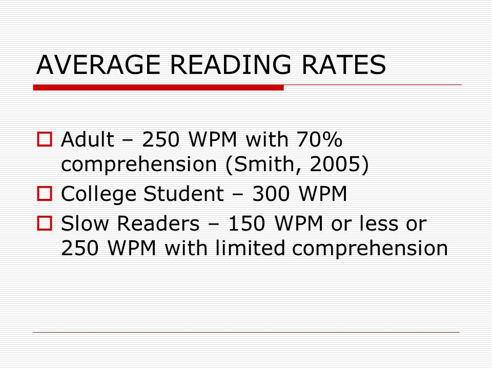 TYPES OF READING  Scanning – Telephone book, dictionary  Skimming – Surveying, previewing, checking relevance of text  Light Reading – Reading for leisure, novels, 100-200 wpm  Word by word – Scientific information, unfamiliar terms  Study Reading – SQ4R (Survey, Question, Read, Recite, Rite, Review) Goal: In depth comprehension ADJUST YOUR SPEED ACCORDING TO YOUR PURPOSE FOR READING AND THE DIFFICULTY OF THE TEXT