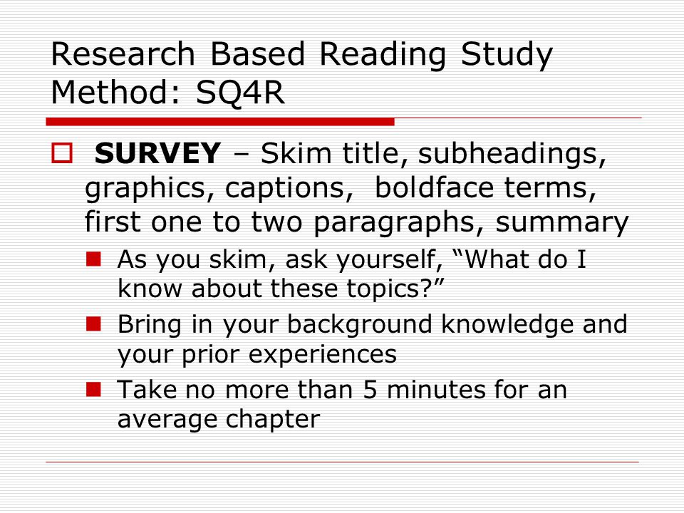 Research Based Reading Study Method: SQ4R  SURVEY – Skim title, subheadings, graphics, captions, boldface terms, first one to two paragraphs, summary As you skim, ask yourself, What do I know about these topics Bring in your background knowledge and your prior experiences Take no more than 5 minutes for an average chapter