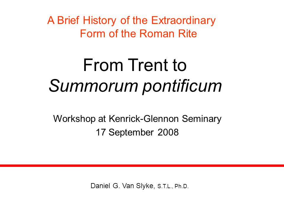 From Trent to Summorum pontificum A Brief History of the Extraordinary Form of the Roman Rite Workshop at Kenrick-Glennon Seminary 17 September 2008 Daniel G.