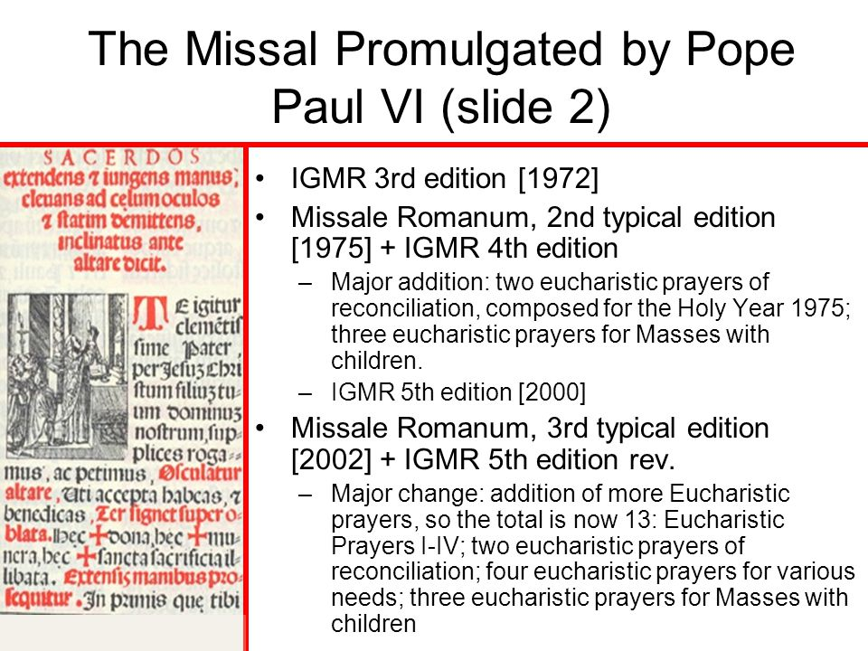The Missal Promulgated by Pope Paul VI (slide 2) IGMR 3rd edition [1972] Missale Romanum, 2nd typical edition [1975] + IGMR 4th edition –Major addition: two eucharistic prayers of reconciliation, composed for the Holy Year 1975; three eucharistic prayers for Masses with children.