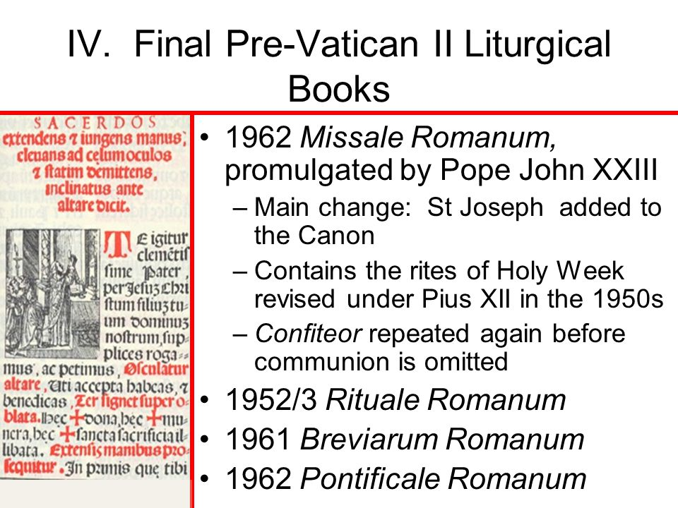 IV. Final Pre-Vatican II Liturgical Books 1962 Missale Romanum, promulgated by Pope John XXIII –Main change: St Joseph added to the Canon –Contains th