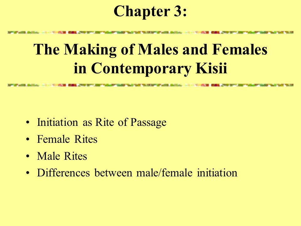 Chapter 3: The Making of Males and Females in Contemporary Kisii Initiation as Rite of Passage Female Rites Male Rites Differences between male/female initiation