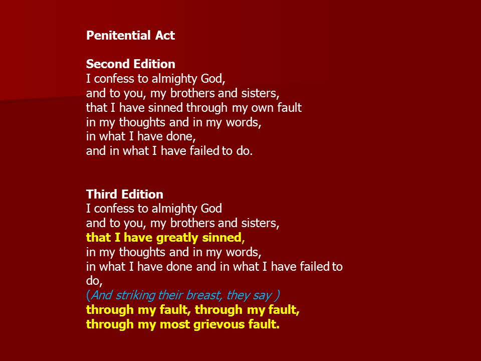 Penitential Act Second Edition I confess to almighty God, and to you, my brothers and sisters, that I have sinned through my own fault in my thoughts and in my words, in what I have done, and in what I have failed to do.