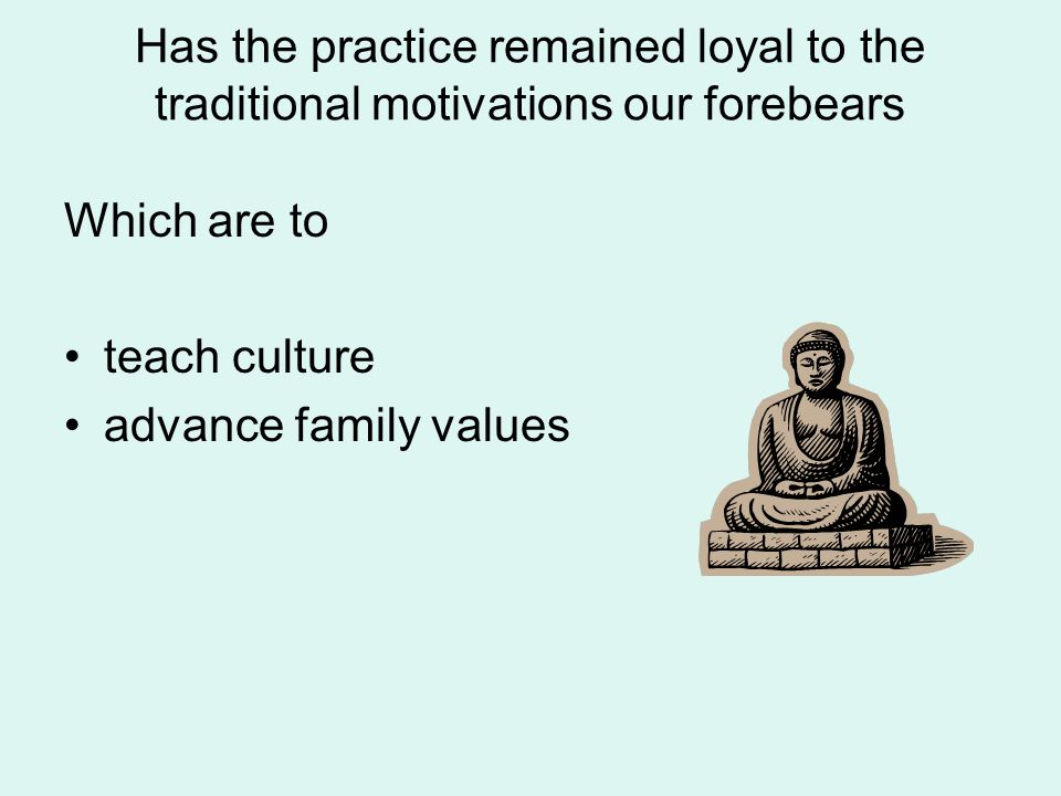 Has the practice remained loyal to the traditional motivations our forebears Which are to teach culture advance family values