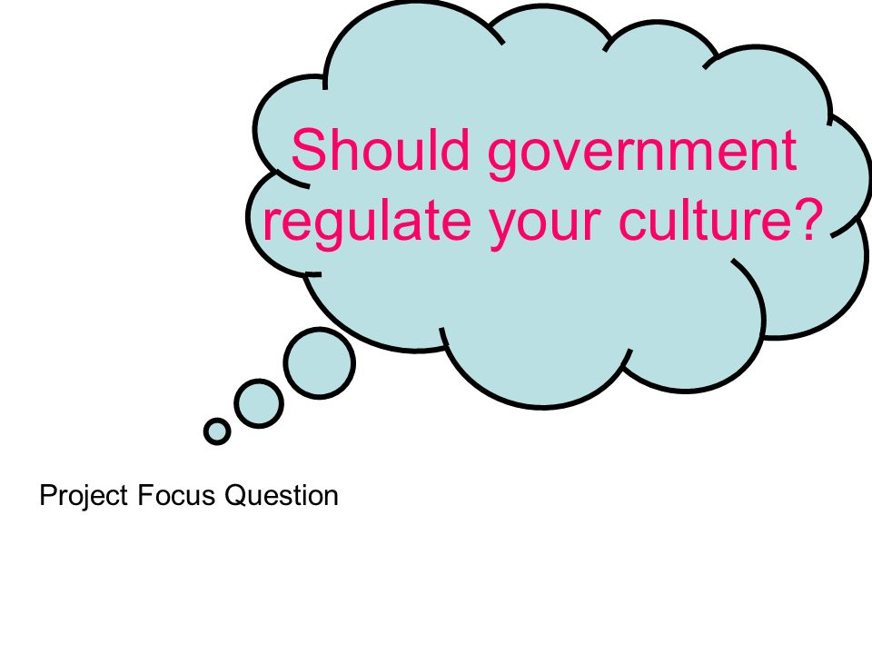 Should government regulate your culture Project Focus Question
