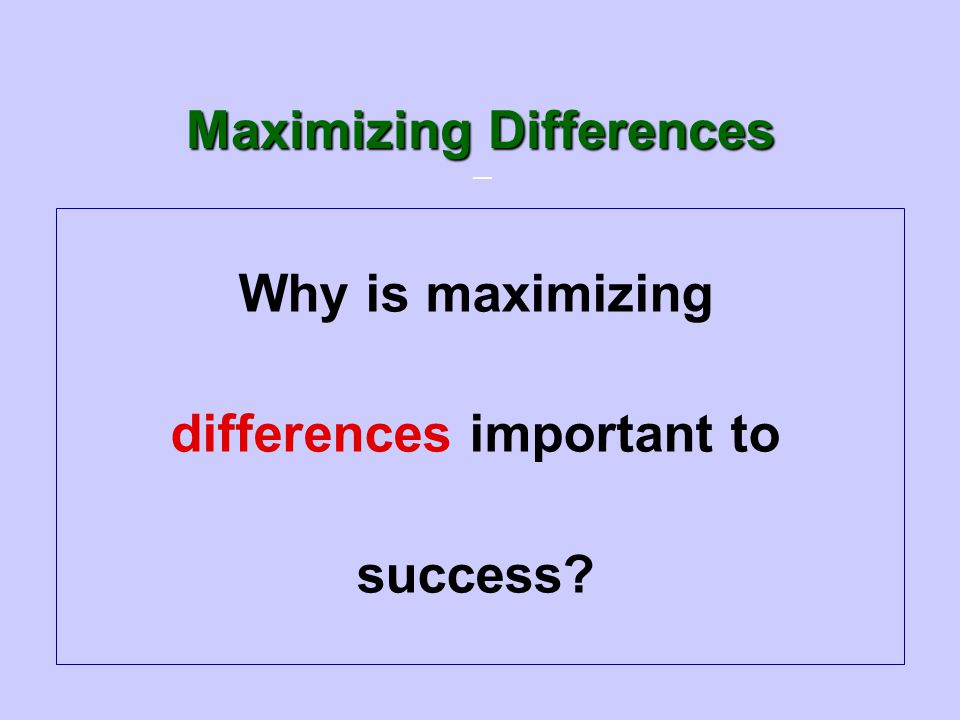 — Why is maximizing differences important to success? Maximizing Differences