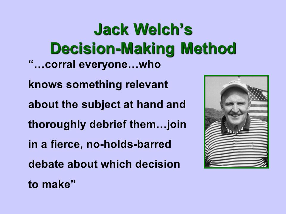 …corral everyone…who knows something relevant about the subject at hand and thoroughly debrief them…join in a fierce, no-holds-barred debate about which decision to make Jack Welch's Decision-Making Method