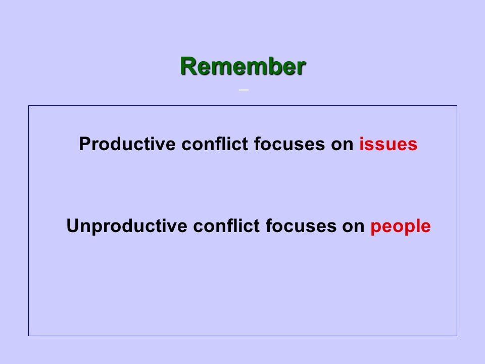 — Remember Productive conflict focuses on issues Unproductive conflict focuses on people