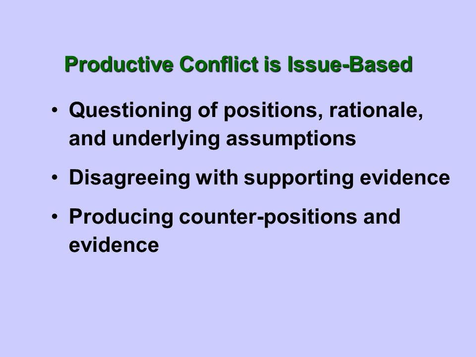 Productive Conflict is Issue-Based Questioning of positions, rationale, and underlying assumptions Disagreeing with supporting evidence Producing coun