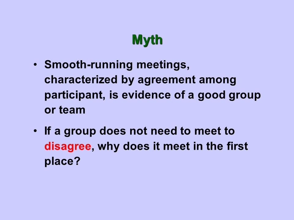 Smooth-running meetings, characterized by agreement among participant, is evidence of a good group or team If a group does not need to meet to disagree, why does it meet in the first place.
