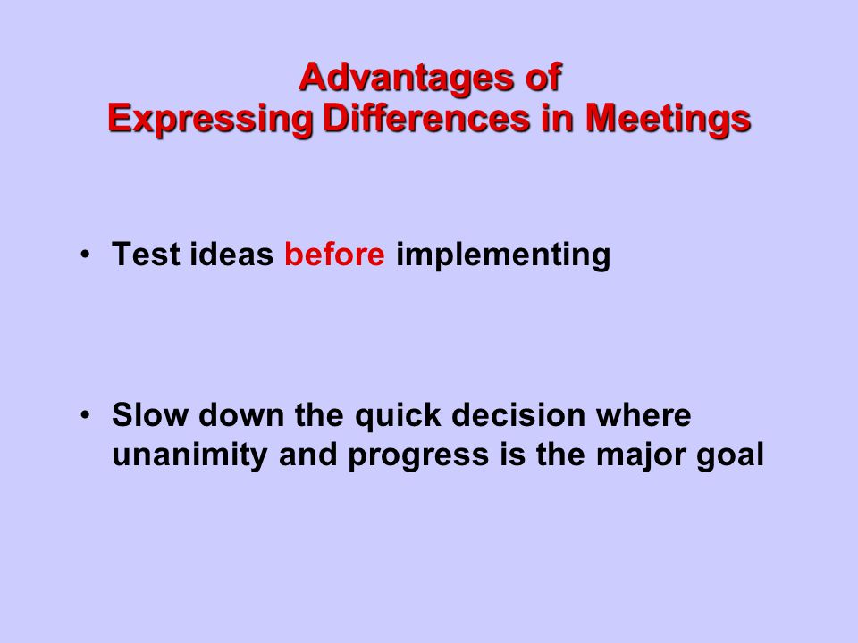 Test ideas before implementing Slow down the quick decision where unanimity and progress is the major goal Advantages of Expressing Differences in Mee