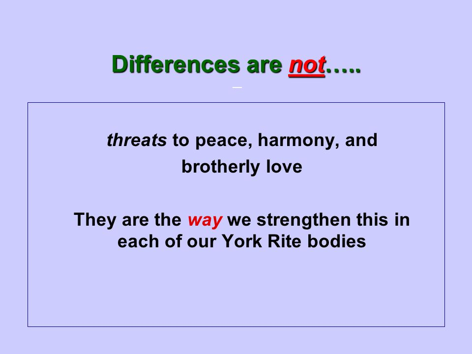 — Differences are not….. threats to peace, harmony, and brotherly love They are the way we strengthen this in each of our York Rite bodies