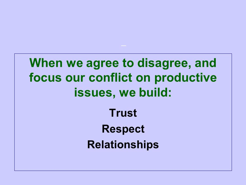 — When we agree to disagree, and focus our conflict on productive issues, we build: Trust Respect Relationships