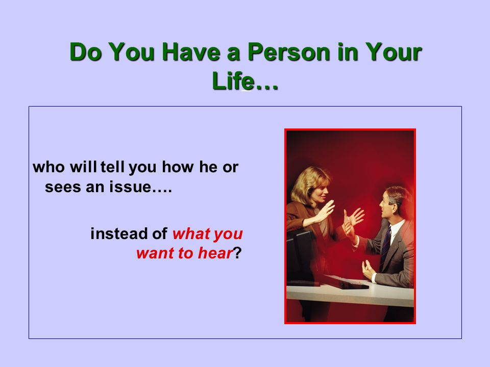 — Do You Have a Person in Your Life… who will tell you how he or sees an issue….
