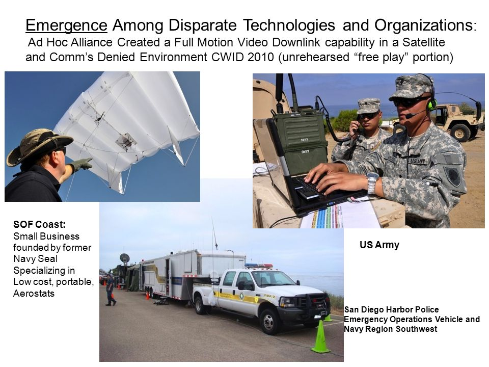 18 Emergence Among Disparate Technologies and Organizations : Ad Hoc Alliance Created a Full Motion Video Downlink capability in a Satellite and Comm's Denied Environment CWID 2010 (unrehearsed free play portion) SOF Coast: Small Business founded by former Navy Seal Specializing in Low cost, portable, Aerostats US Army San Diego Harbor Police Emergency Operations Vehicle and Navy Region Southwest