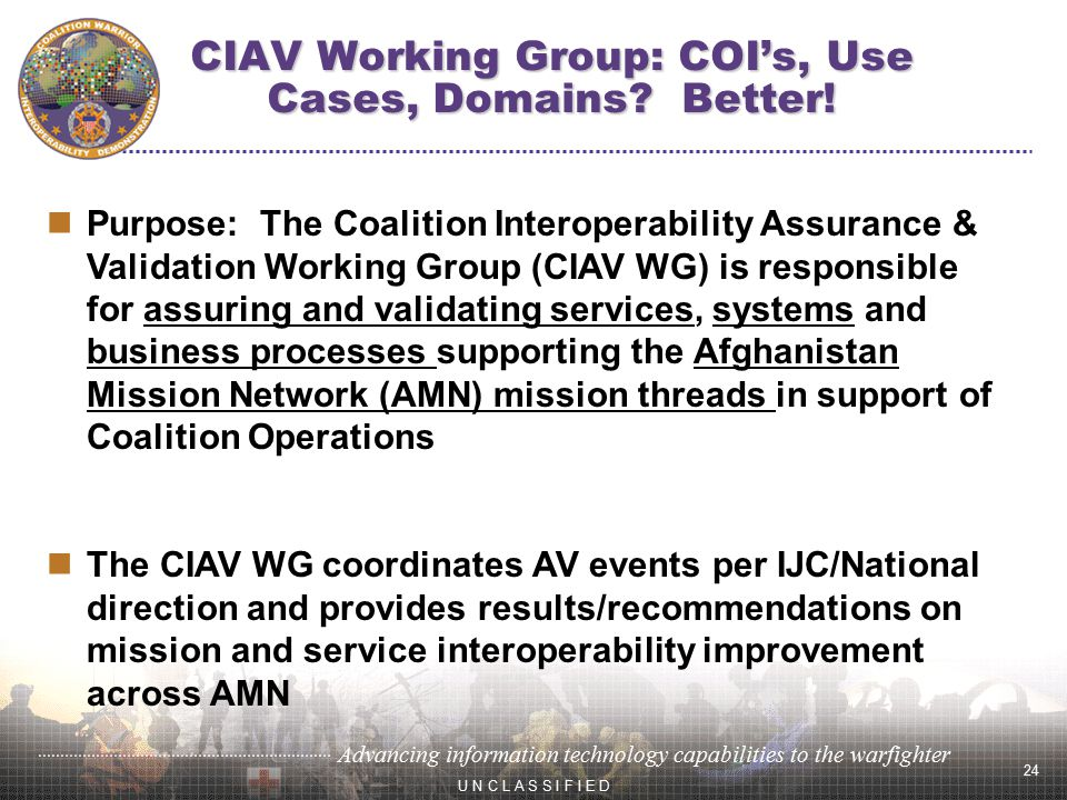 24 Advancing information technology capabilities to the warfighter U N C L A S S I F I E D Purpose: The Coalition Interoperability Assurance & Validation Working Group (CIAV WG) is responsible for assuring and validating services, systems and business processes supporting the Afghanistan Mission Network (AMN) mission threads in support of Coalition Operations The CIAV WG coordinates AV events per IJC/National direction and provides results/recommendations on mission and service interoperability improvement across AMN CIAV Working Group: COI's, Use Cases, Domains.