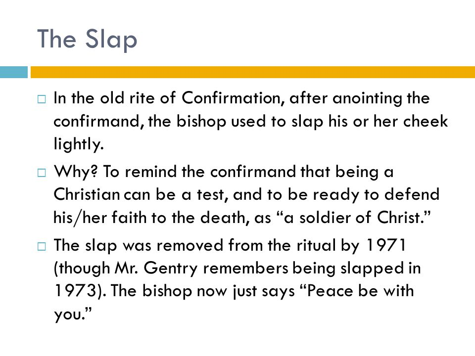 The Slap  In the old rite of Confirmation, after anointing the confirmand, the bishop used to slap his or her cheek lightly.