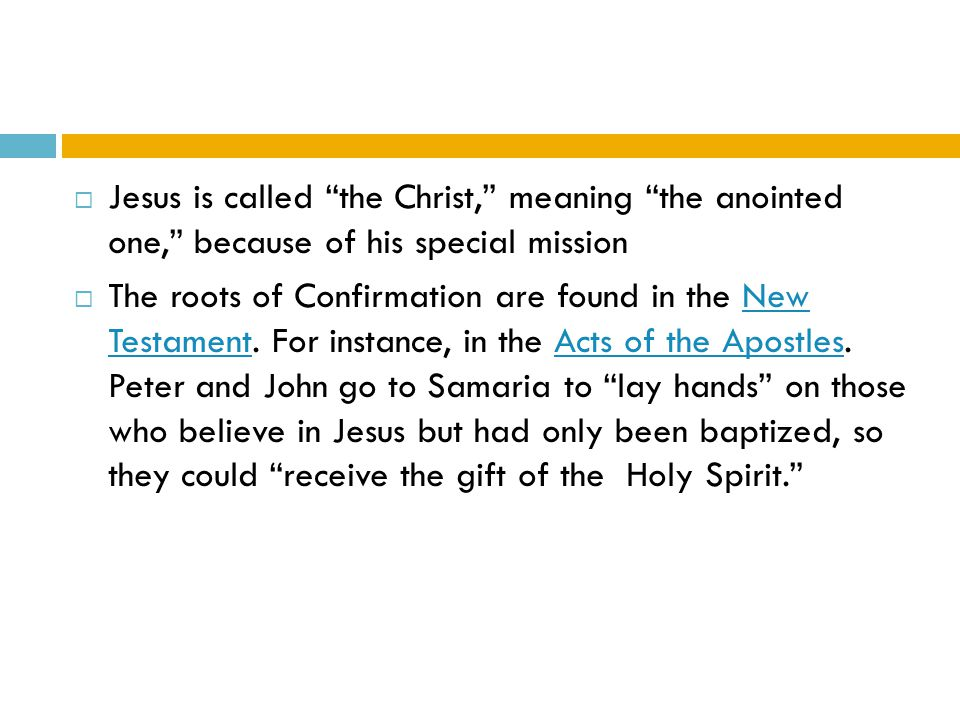  Jesus is called the Christ, meaning the anointed one, because of his special mission  The roots of Confirmation are found in the New Testament.