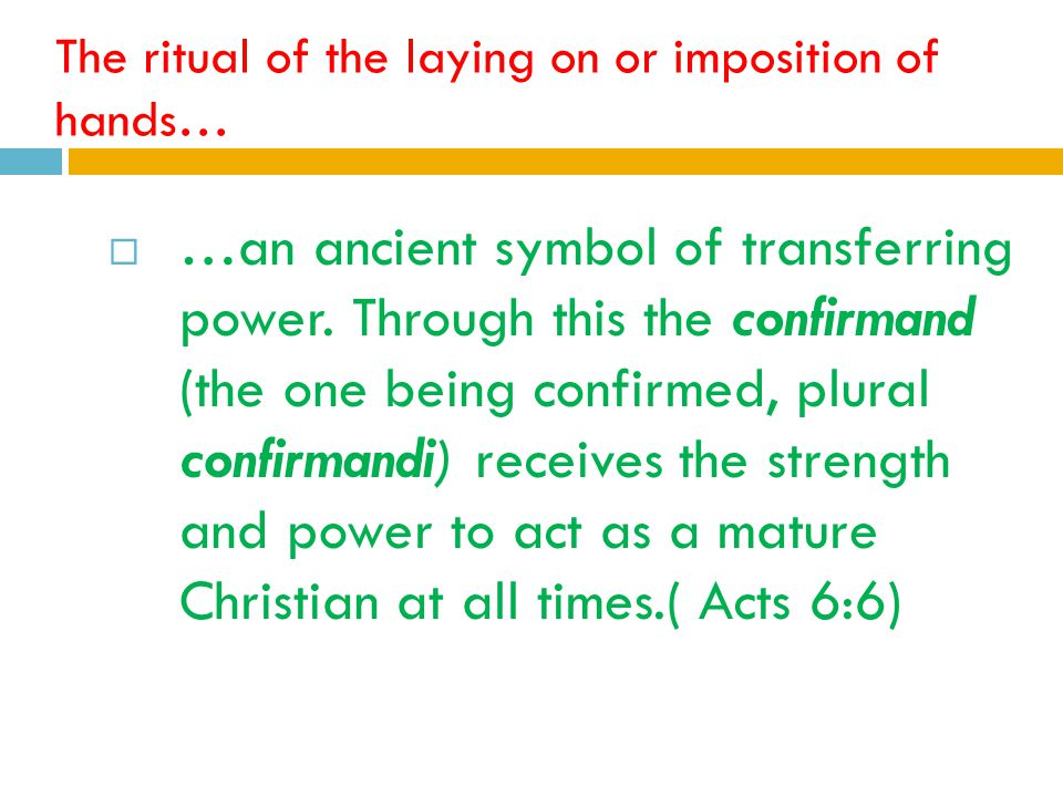 The ritual of the laying on or imposition of hands…  …an ancient symbol of transferring power.