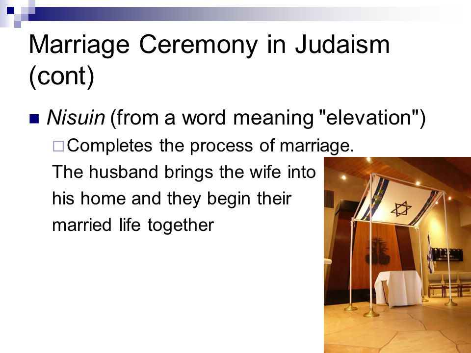 Marriage Ceremony in Judaism (cont) Nisuin (from a word meaning elevation )  Completes the process of marriage.