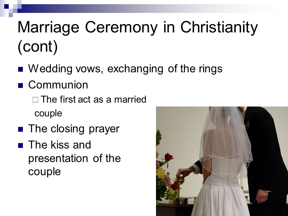Marriage Ceremony in Christianity (cont) Wedding vows, exchanging of the rings Communion  The first act as a married couple The closing prayer The kiss and presentation of the couple